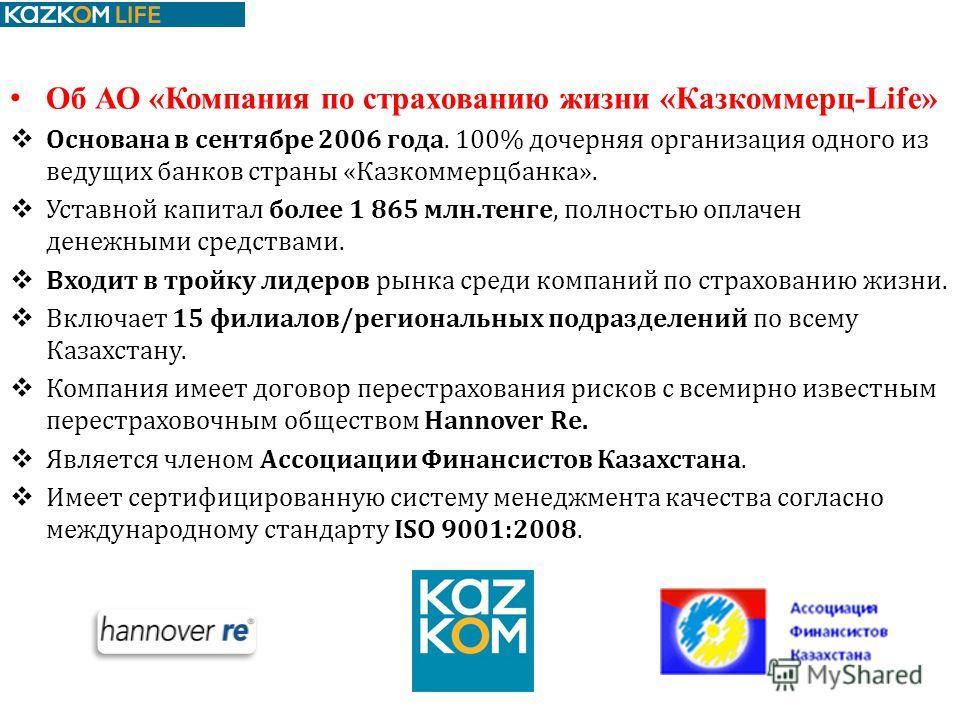 Об АО «Компания по страхованию жизни «Казкоммерц-Life» Основана в сентябре 2006 года. 100% дочерняя организация одного из ведущих банков страны «Казкоммерцбанка». Уставной капитал более 1 865 млн.тенге, полностью оплачен денежными средствами. Входит
