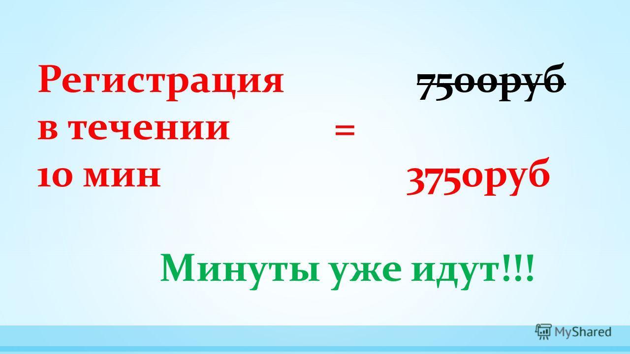 Регистрация 7500 руб в течении = 10 мин 3750 руб Минуты уже идут!!!