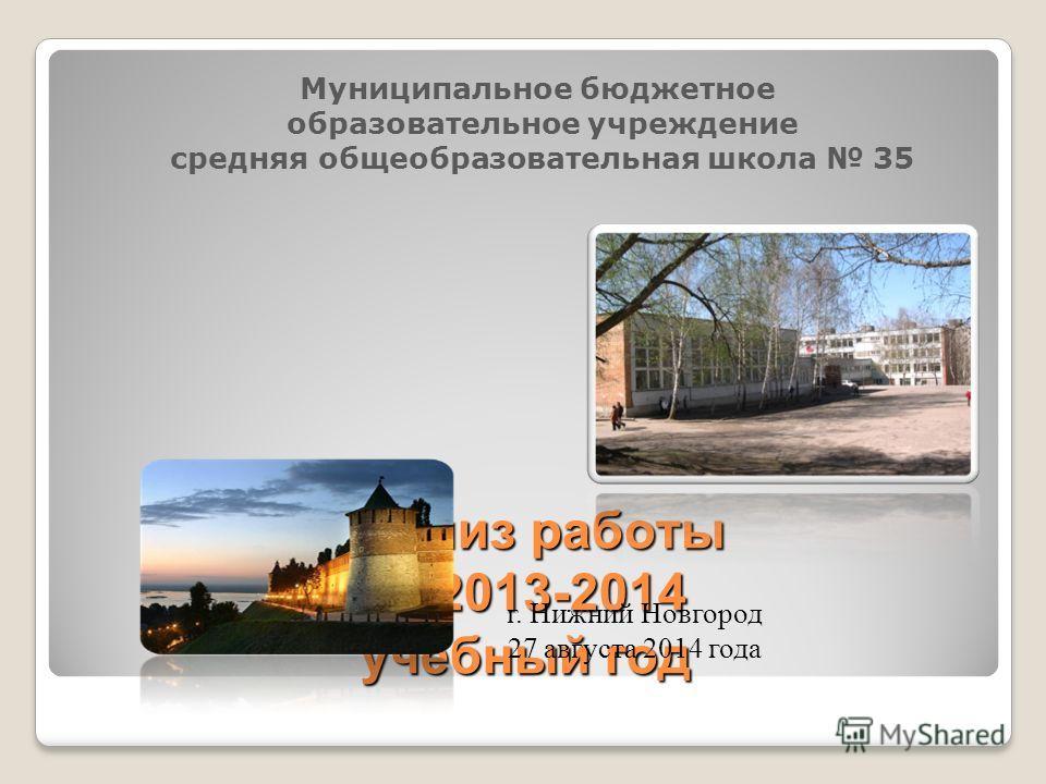 Муниципальное бюджетное образовательное учреждение средняя общеобразовательная школа 35 Анализ работы за 2013-2014 учебный год г. Нижний Новгород 27 августа 2014 года
