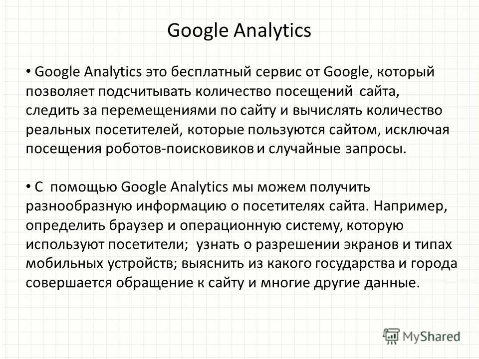 Google Analytics Google Analytics это бесплатный сервис от Google, который позволяет подсчитывать количество посещений сайта, следить за перемещениями по сайту и вычислять количество реальных посетителей, которые пользуются сайтом, исключая посещения