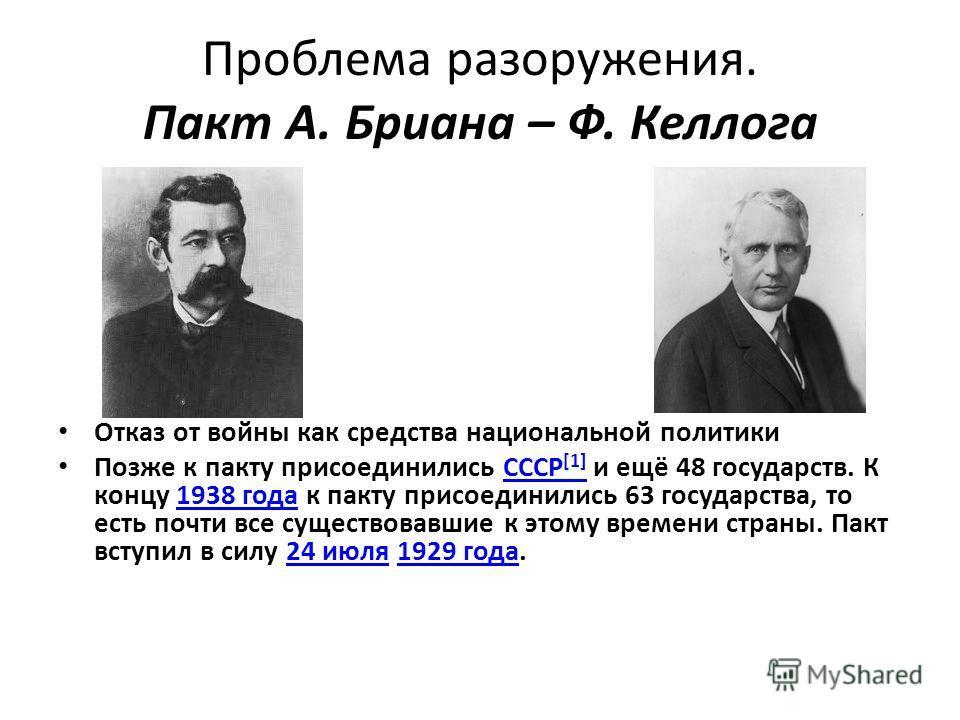 Проблема разоружения. Пакт А. Бриана – Ф. Келлога Отказ от войны как средства национальной политики Позже к пакту присоединились СССР [1] и ещё 48 государств. К концу 1938 года к пакту присоединились 63 государства, то есть почти все существовавшие к