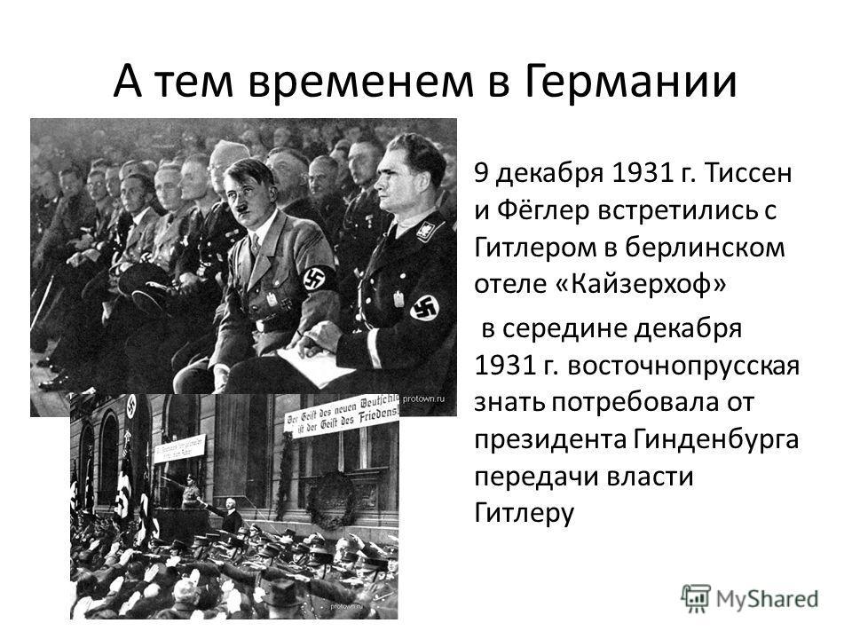 А тем временем в Германии 9 декабря 1931 г. Тиссен и Фёглер встретились с Гитлером в берлинском отеле «Кайзерхоф» в середине декабря 1931 г. восточно прусская знать потребовала от президента Гинденбурга передачи власти Гитлеру
