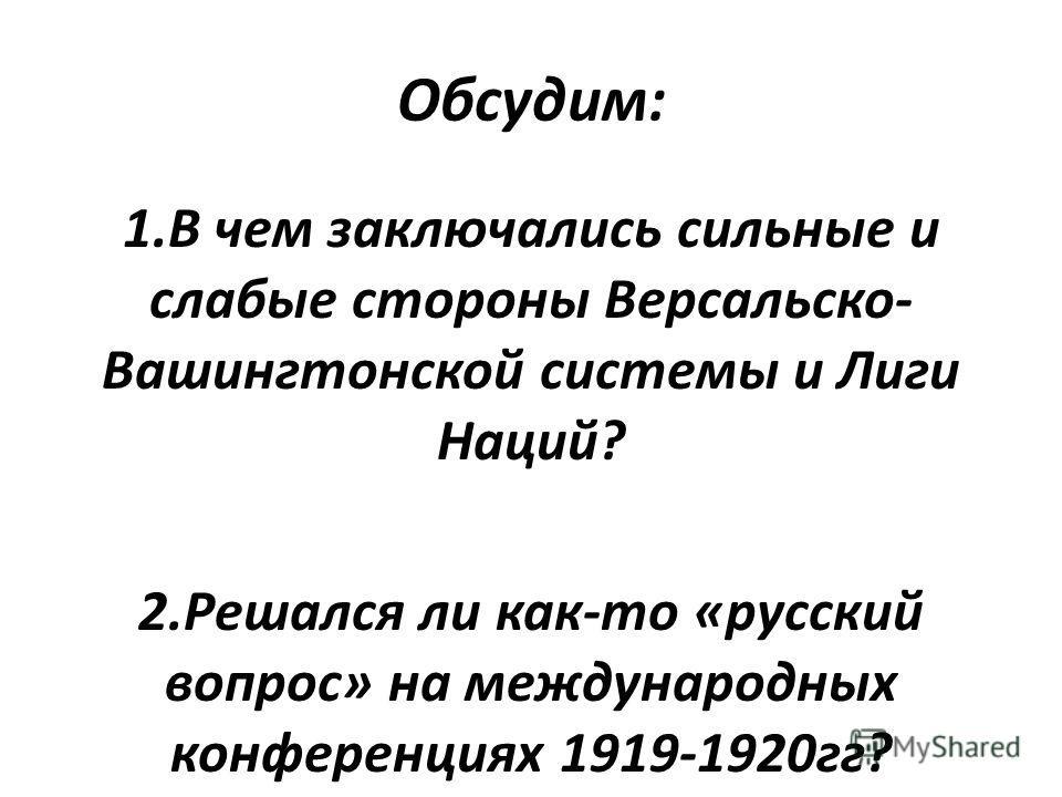 Обсудим: 1. В чем заключались сильные и слабые стороны Версальско- Вашингтонской системы и Лиги Наций? 2. Решался ли как-то «русский вопрос» на международных конференциях 1919-1920 гг?