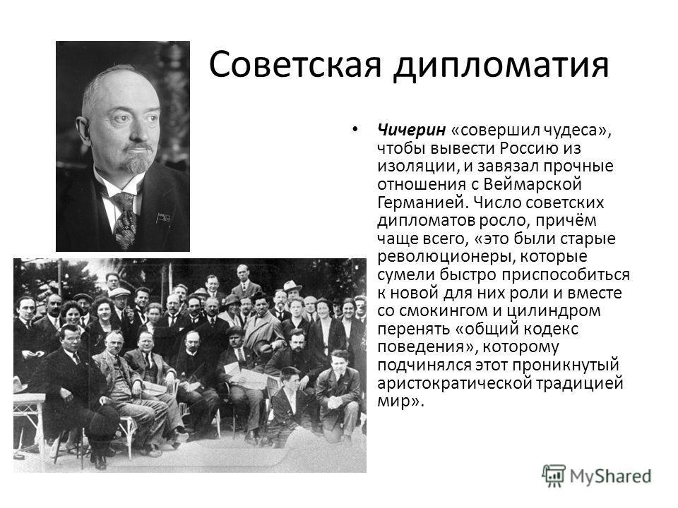 Советская дипломатия Чичерин «совершил чудеса», чтобы вывести Россию из изоляции, и завязал прочные отношения с Веймарской Германией. Число советских дипломатов росло, причём чаще всего, «это были старые революционеры, которые сумели быстро приспособ
