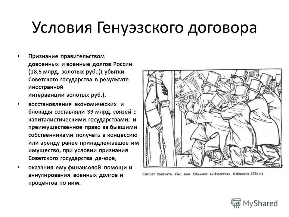 Условия Генуэзского договора Признание правительством довоенных и военные долгов России (18,5 млрд. золотых руб.,)( убытки Советского государства в результате иностранной интервенции золотых руб.). восстановления экономических и блокады составляли 39