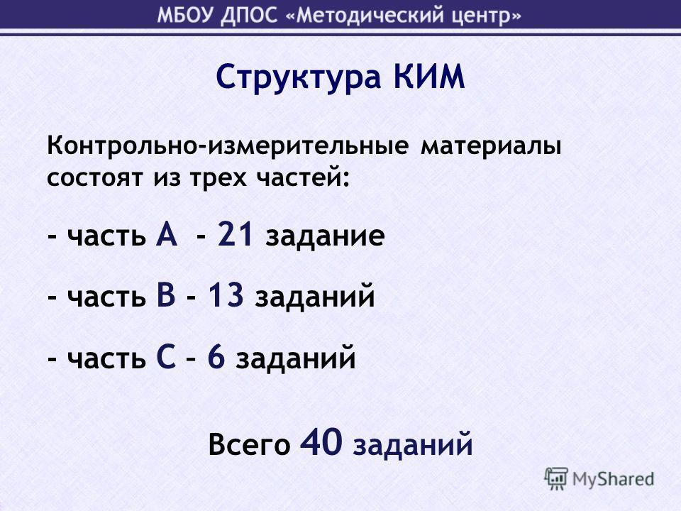 Структура КИМ Всего 40 заданий Контрольно-измерительные материалы состоят из трех частей: - часть А - 21 задание - часть В - 13 заданий - часть С – 6 заданий