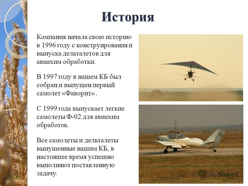 История Компания начала свою историю в 1996 году с конструирования и выпуска дельталетов для авиахим обработки. В 1997 году в нашем КБ был собран и выпущен первый самолет «Фаворит». С 1999 года выпускает легкие самолеты Ф-02 для авиахим обработок. Вс