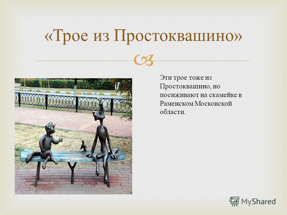 « Трое из Простоквашино » Эти трое тоже из Простоквашино, но посиживают на скамейке в Раменском Московской области.