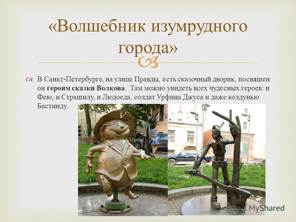 В Санкт - Петербурге, на улице Правды, есть сказочный дворик, посвящен он героям сказки Волкова. Там можно увидеть всех чудесных героев : и Фею, и Страшилу, и Людоеда, солдат Урфина Джуса и даже колдунью Бастинду. « Волшебник изумрудного города »