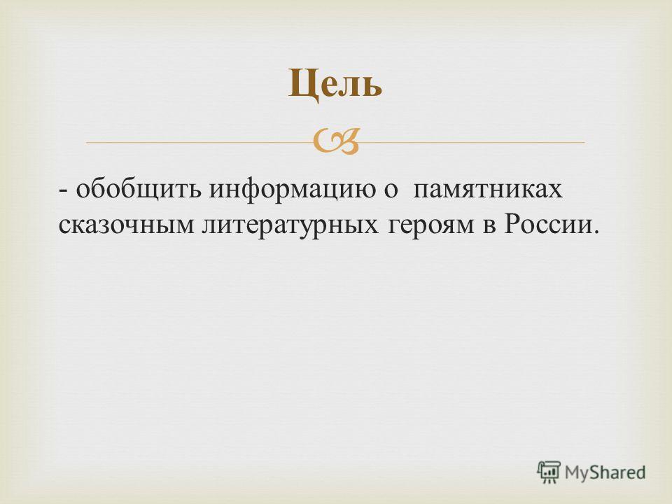 - обобщить информацию о памятниках сказочным литературных героям в России. Цель