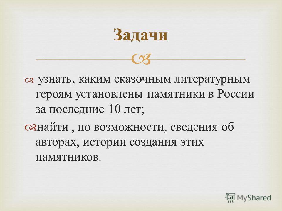 узнать, каким сказочным литературным героям установлены памятники в России за последние 10 лет; найти, по возможности, сведения об авторах, истории создания этих памятников. Задачи