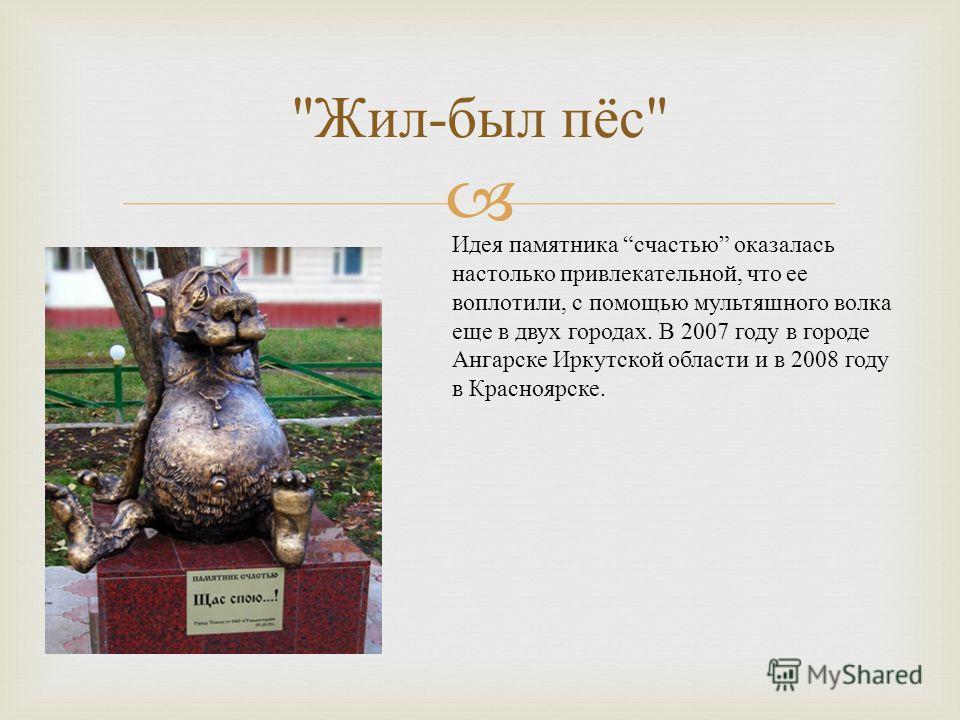Жил - был пёс  Идея памятника счастью оказалась настолько привлекательной, что ее воплотили, с помощью мультяшного волка еще в двух городах. В 2007 году в городе Ангарске Иркутской области и в 2008 году в Красноярске.