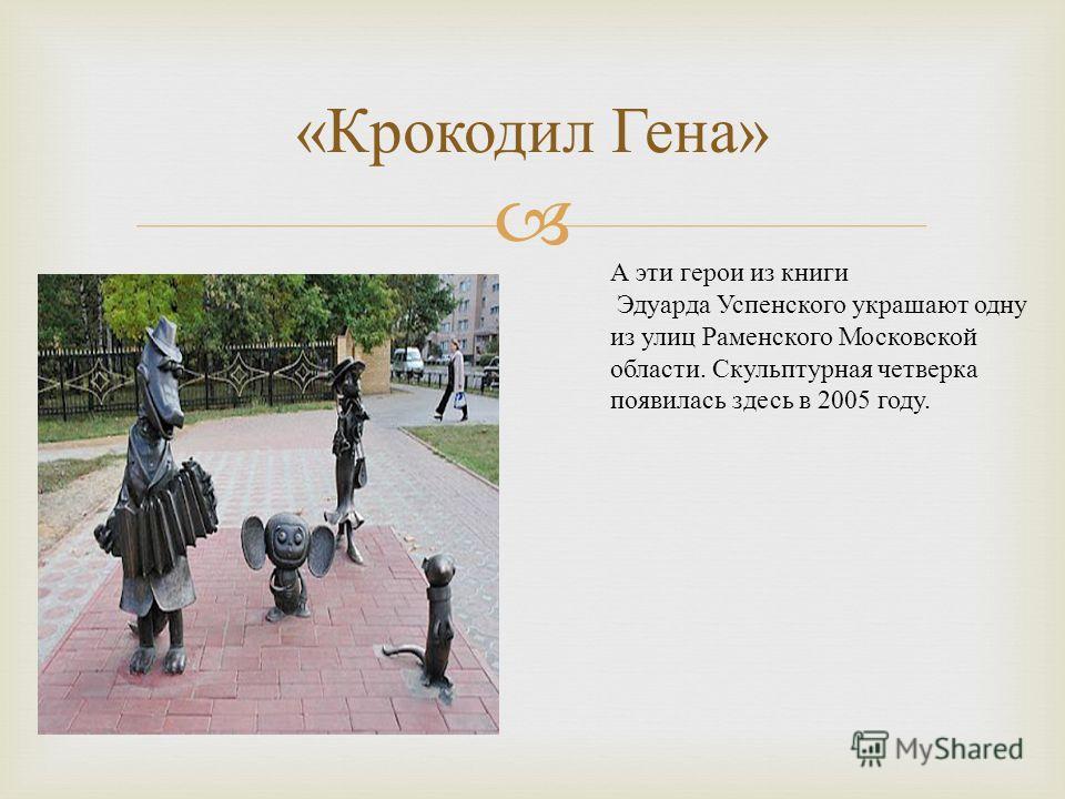 « Крокодил Гена » А эти герои из книги Эдуарда Успенского украшают одну из улиц Раменского Московской области. Скульптурная четверка появилась здесь в 2005 году.