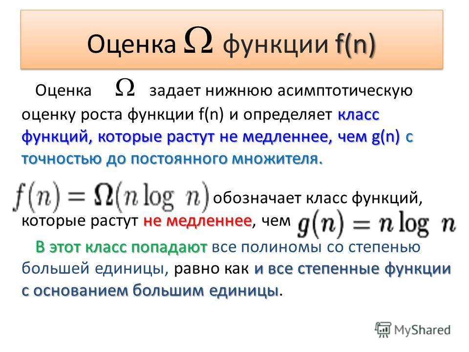 класс функций, которые растут не медленнее, чем g(n) с точностью до постоянного множителя. Оценка задает нижнюю асимптотическую оценку роста функции f(n) и определяет класс функций, которые растут не медленнее, чем g(n) с точностью до постоянного мно