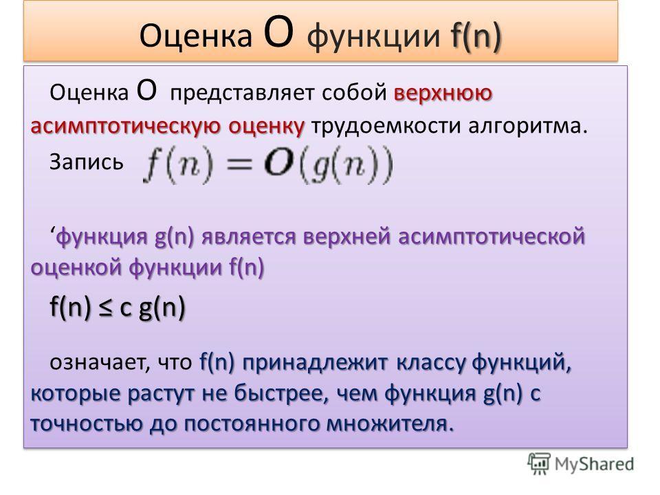 f(n) Оценка О функции f(n) верхнюю асимптотическую оценку Оценка О представляет собой верхнюю асимптотическую оценку трудоемкости алгоритма. Запись функция g(n) является верхней асимптотической оценкой функции f(n)функция g(n) является верхней асимпт