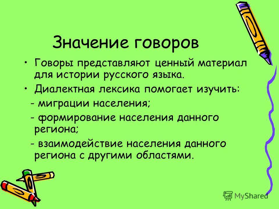 Значение говоров Говоры представляют ценный материал для истории русского языка. Диалектная лексика помогает изучить: - миграции населения; - формирование населения данного региона; - взаимодействие населения данного региона с другими областями.