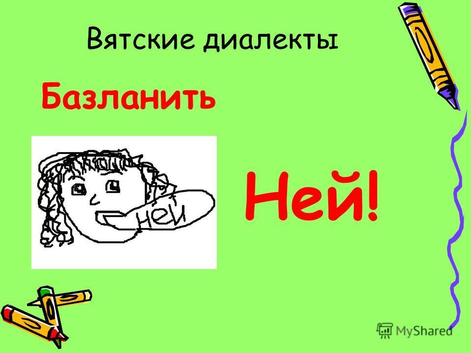 Вятские диалекты Базланить Ней!