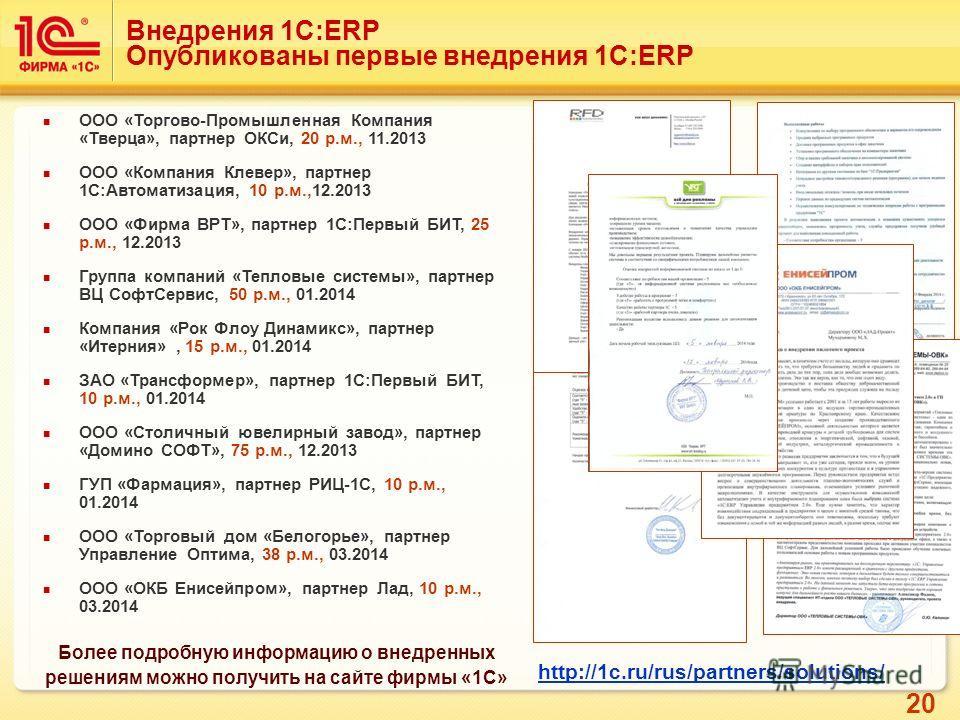 20 Внедрения 1С:ERP Опубликованы первые внедрения 1С:ERP Более подробную информацию о внедренных решениям можно получить на сайте фирмы «1С» http://1c.ru/rus/partners/solutions/ ООО «Торгово-Промышленная Компания «Тверца», партнер ОКСи, 20 р.м., 11.2