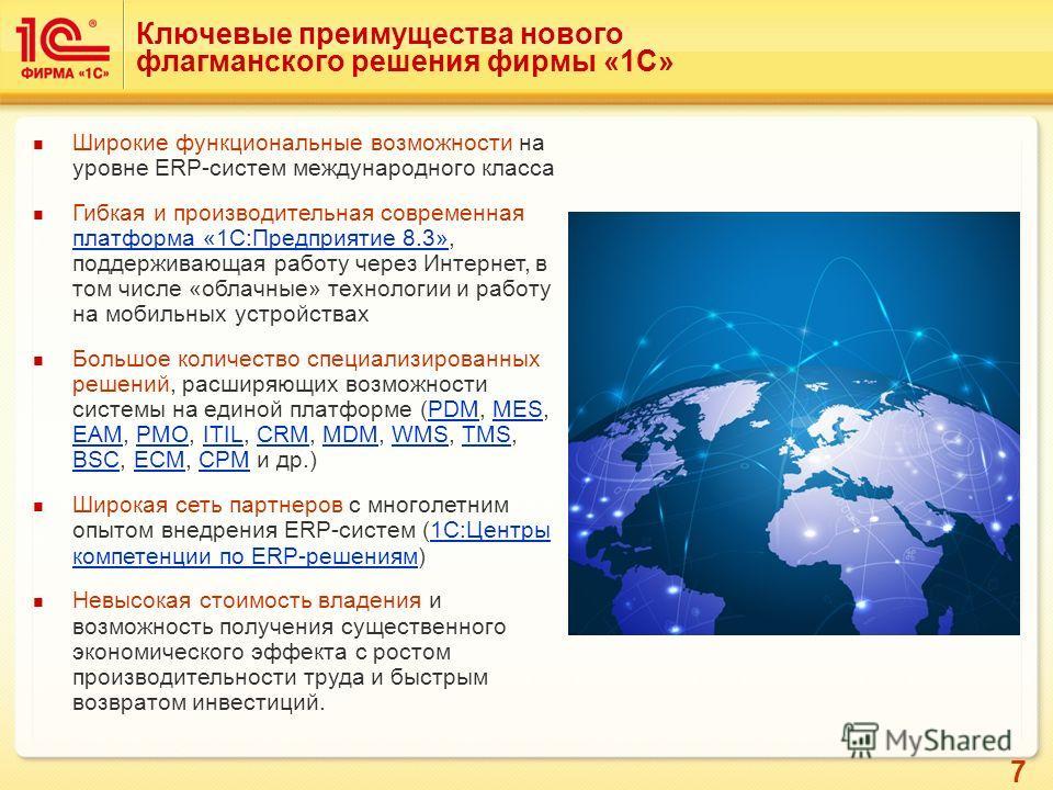 7 Ключевые преимущества нового флагманского решения фирмы «1С» Широкие функциональные возможности на уровне ERP-систем международного класса Гибкая и производительная современная платформа «1С:Предприятие 8.3», поддерживающая работу через Интернет, в