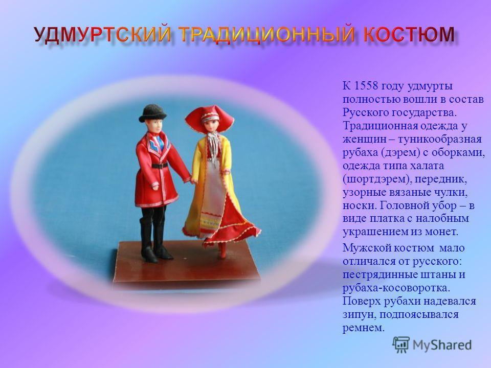 К 1558 году удмурты полностью вошли в состав Русского государства. Традиционная одежда у женщин – туникообразная рубаха ( дэрем ) с оборками, одежда типа халата ( шортдэрем ), передник, узорные вязаные чулки, носки. Головной убор – в виде платка с на