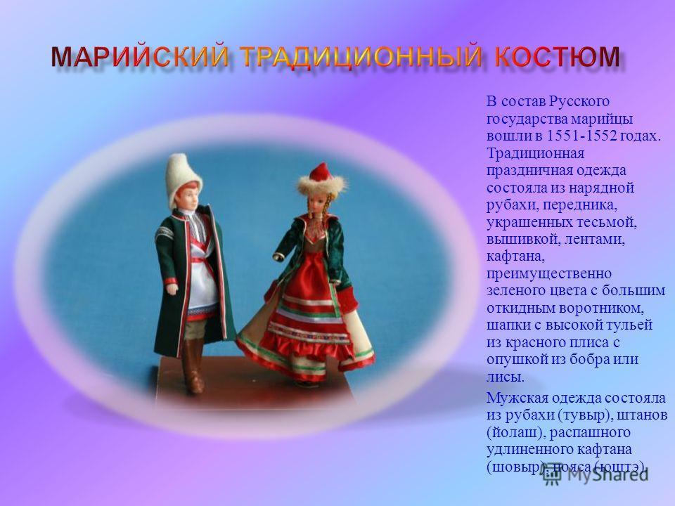 В состав Русского государства марийцы вошли в 1551-1552 годах. Традиционная праздничная одежда состояла из нарядной рубахи, передника, украшенных тесьмой, вышивкой, лентами, кафтана, преимущественно зеленого цвета с большим откидным воротником, шапки