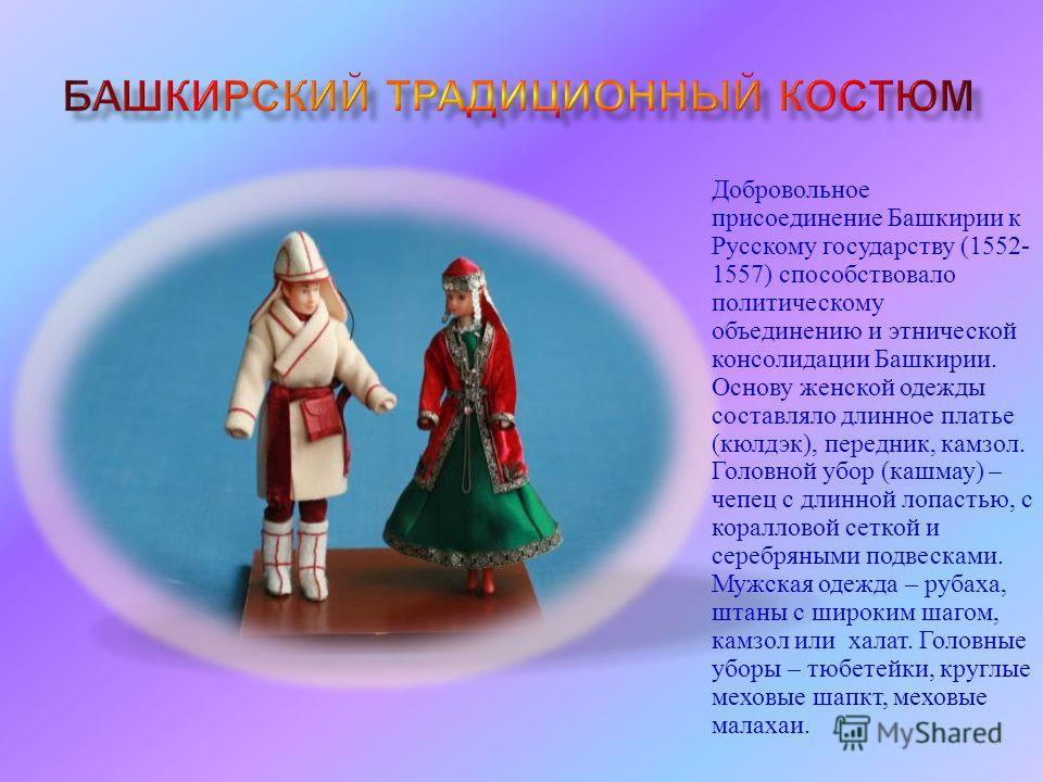 Добровольное присоединение Башкирии к Русскому государству (1552- 1557) способствовало политическому объединению и этнической консолидации Башкирии. Основу женской одежды составляло длинное платье ( кюлдэк ), передник, камзол. Головной убор ( кашмау