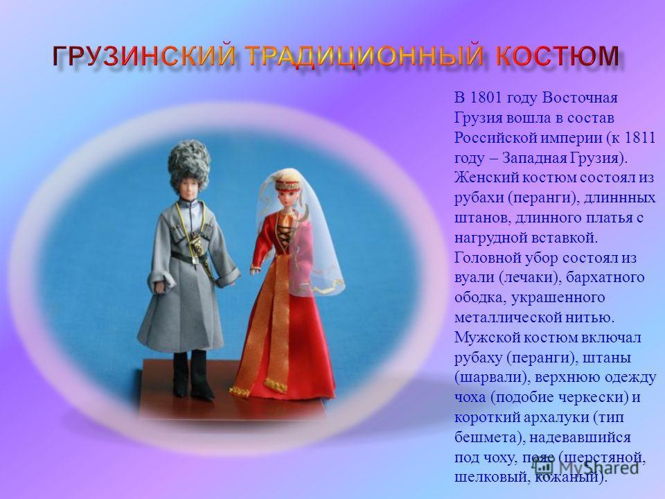 В 1801 году Восточная Грузия вошла в состав Российской империи ( к 1811 году – Западная Грузия ). Женский костюм состоял из рубахи ( перанги ), длинных штанов, длинного платья с нагрудной вставкой. Головной убор состоял из вуали ( летчика ), бархатно