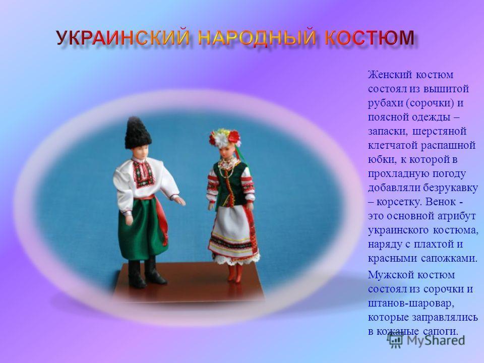 Женский костюм состоял из вышитой рубахи ( сорочки ) и поясной одежды – запаски, шерстяной клетчатой распашной юбки, к которой в прохладную погоду добавляли безрукавку – корсетку. Венок - это основной атрибут украинского костюма, наряду с плахтой и к