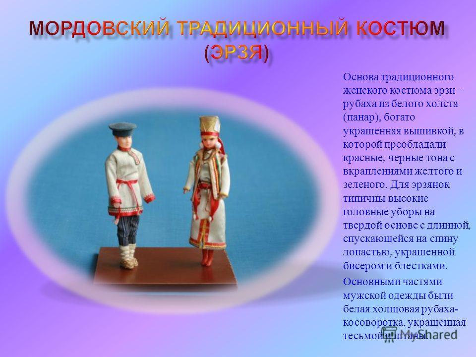 Основа традиционного женского костюма эрзи – рубаха из белого холста ( панар ), богато украшенная вышивкой, в которой преобладали красные, черные тона с вкраплениями желтого и зеленого. Для эрзянок типичны высокие головные уборы на твердой основе с д