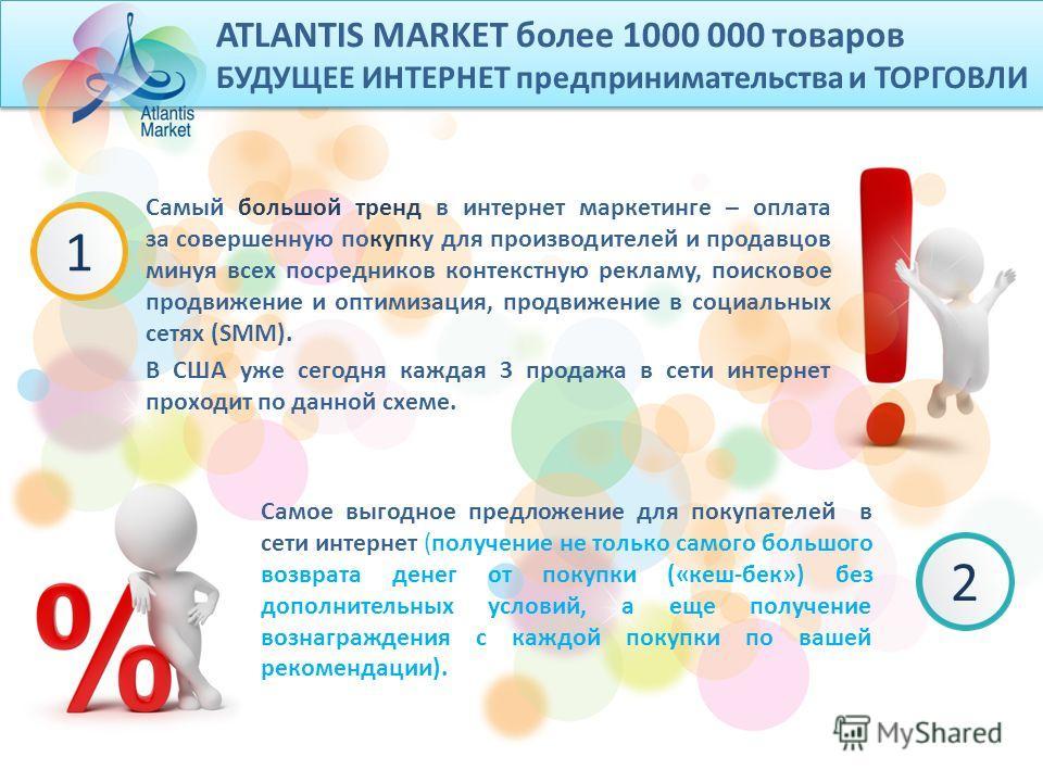 ATLANTIS MARKET более 1000 000 товаров БУДУЩЕЕ ИНТЕРНЕТ предпринимательства и ТОРГОВЛИ Самый большой тренд в интернет маркетинге – оплата за совершенную покупку для производителей и продавцов минуя всех посредников контекстную рекламу, поисковое прод