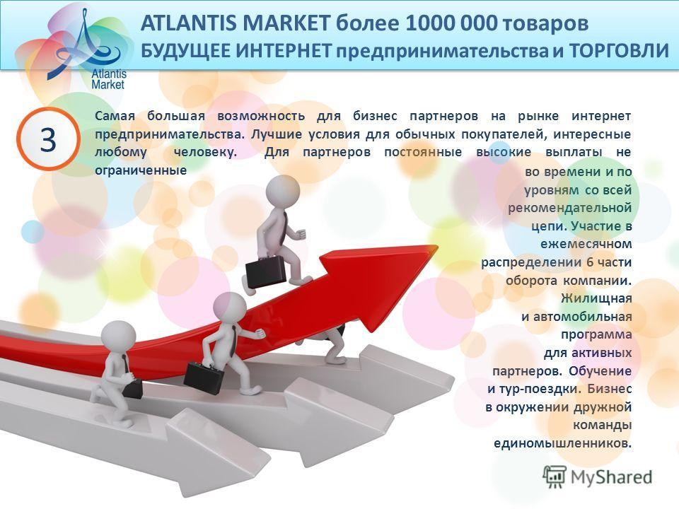 ATLANTIS MARKET более 1000 000 товаров БУДУЩЕЕ ИНТЕРНЕТ предпринимательства и ТОРГОВЛИ 3 Самая большая возможность для бизнес партнеров на рынке интернет предпринимательства. Лучшие условия для обычных покупателей, интересные любому человеку. Для пар