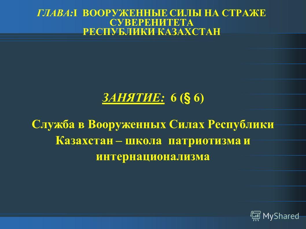 ГЛАВА:I ВООРУЖЕННЫЕ СИЛЫ НА СТРАЖЕ СУВЕРЕНИТЕТА РЕСПУБЛИКИ КАЗАХСТАН ЗАНЯТИЕ: 6 (§ 6) Служба в Вооруженных Силах Республики Казахстан – школа патриотизма и интернационализма
