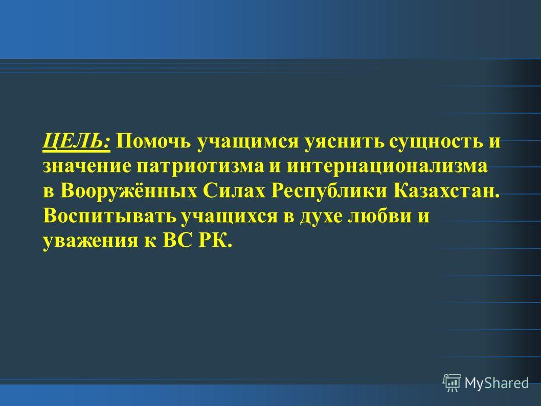 ЦЕЛЬ: Помочь учащимся уяснить сущность и значение патриотизма и интернационализма в Вооружённых Силах Республики Казахстан. Воспитывать учащихся в духе любви и уважения к ВС РК.