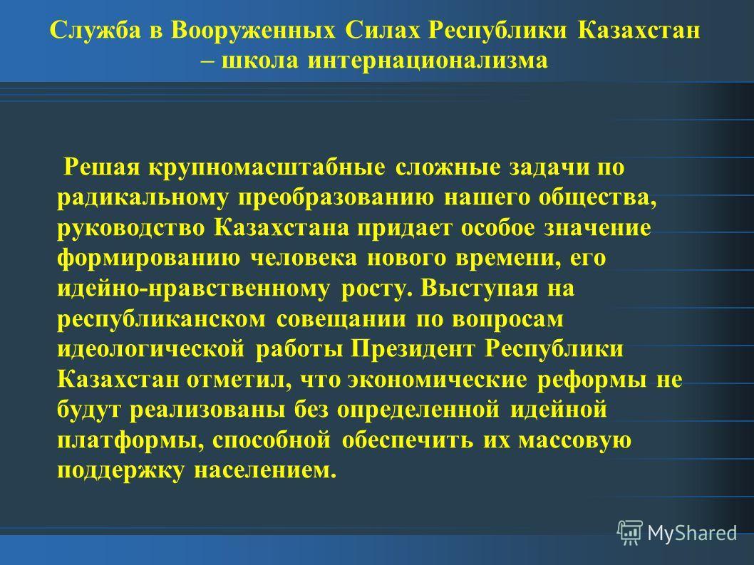 Служба в Вооруженных Силах Республики Казахстан – школа интернационализма Решая крупномасштабные сложные задачи по радикальному преобразованию нашего общества, руководство Казахстана придает особое значение формированию человека нового времени, его и