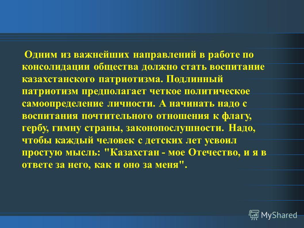 Одним из важнейших направлений в работе по консолидации общества должно стать воспитание казахстанского патриотизма. Подлинный патриотизм предполагает четкое политическое самоопределение личности. А начинать надо с воспитания почтительного отношения