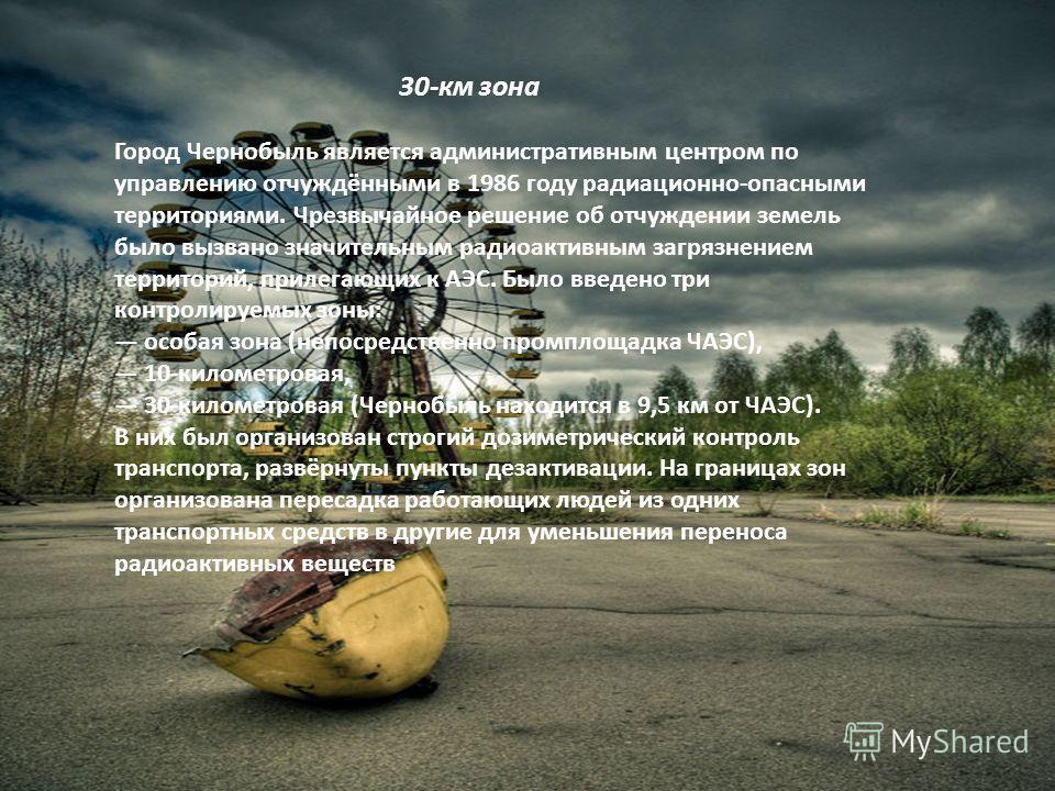 Город Чернобыль является административным центром по управлению отчуждёнными в 1986 году радиационно-опасными территориями. Чрезвычайное решение об отчуждении земель было вызвано значительным радиоактивным загрязнением территорий, прилегающих к АЭС.