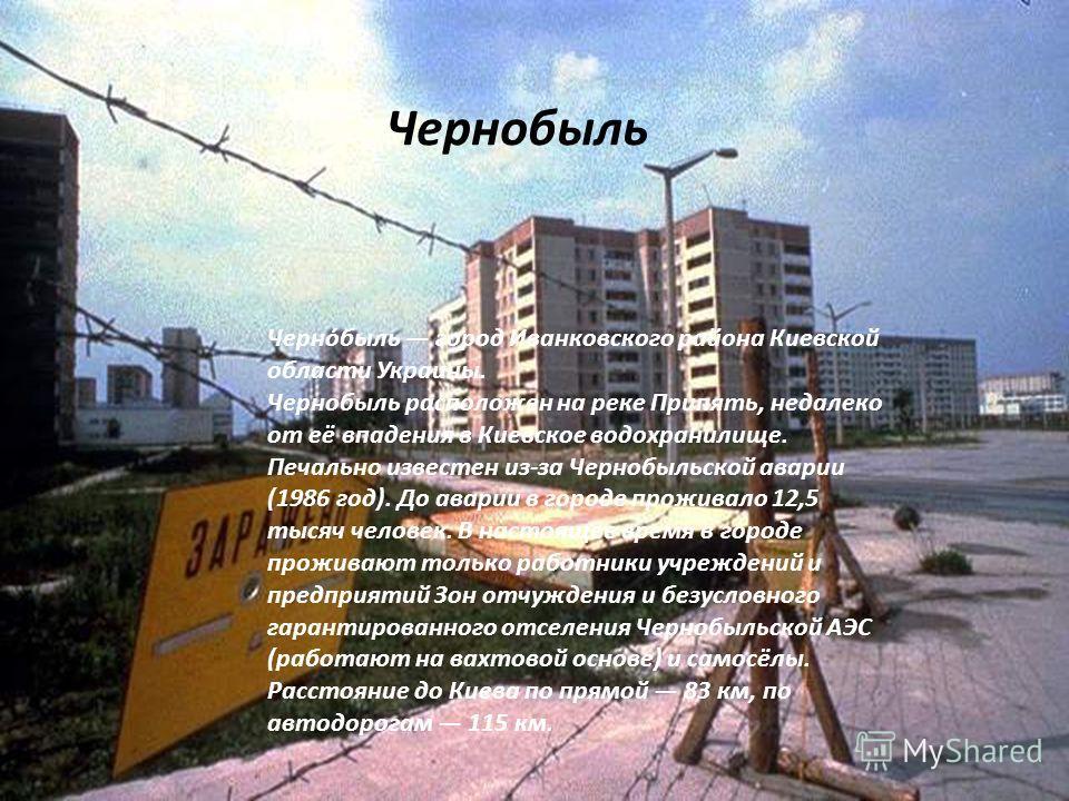 Черно́быль город Иванковского района Киевской области Украины. Чернобыль расположен на реке Припять, недалеко от её впадения в Киевское водохранилище. Печально известен из-за Чернобыльской аварии (1986 год). До аварии в городе проживало 12,5 тысяч че