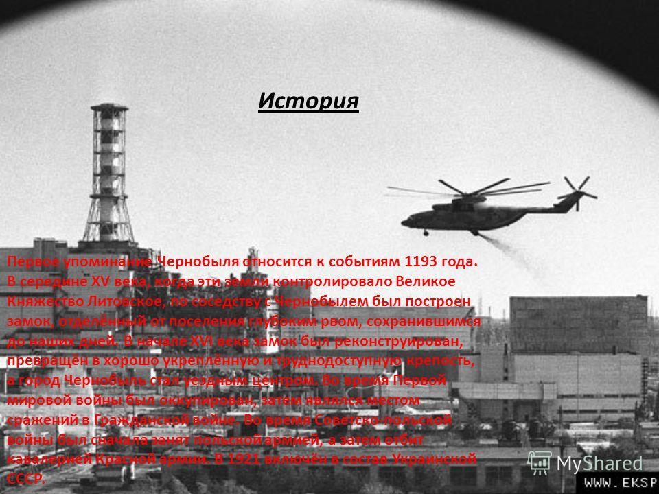 Первое упоминание Чернобыля относится к событиям 1193 года. В середине XV века, когда эти земли контролировало Великое Княжество Литовское, по соседству с Чернобылем был построен замок, отделённый от поселения глубоким рвом, сохранившимся до наших дн