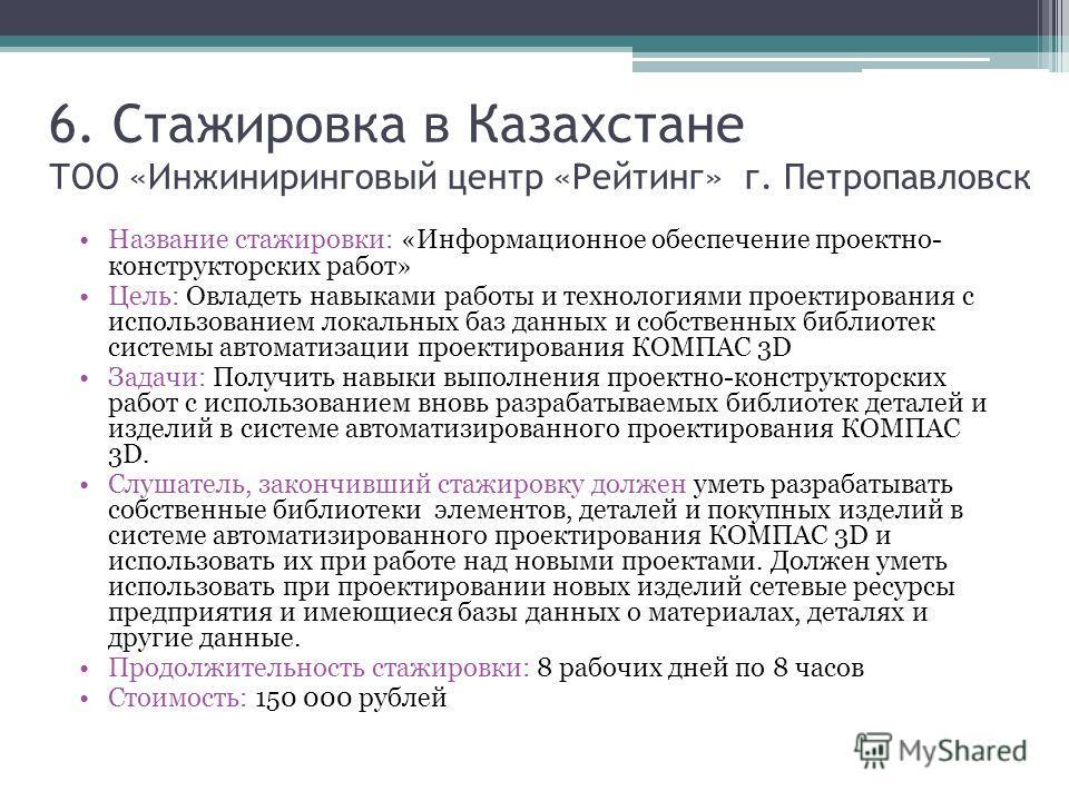 6. Стажировка в Казахстане ТОO «Инжиниринговый центр «Рейтинг» г. Петропавловск Название стажировки: «Информационное обеспечение проектно- конструкторских работ» Цель: Овладеть навыками работы и технологиями проектирования с использованием локальных