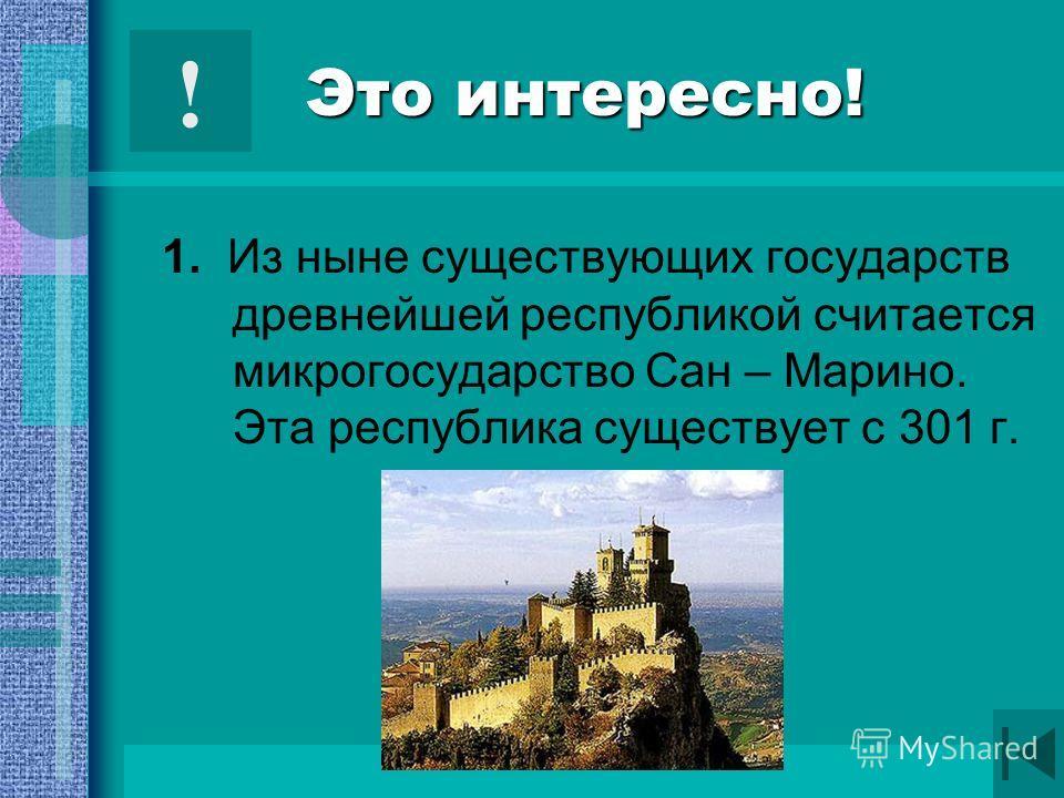 1. Из ныне существующих государств древнейшей республикой считается микрогосударство Сан – Марино. Эта республика существует с 301 г. !