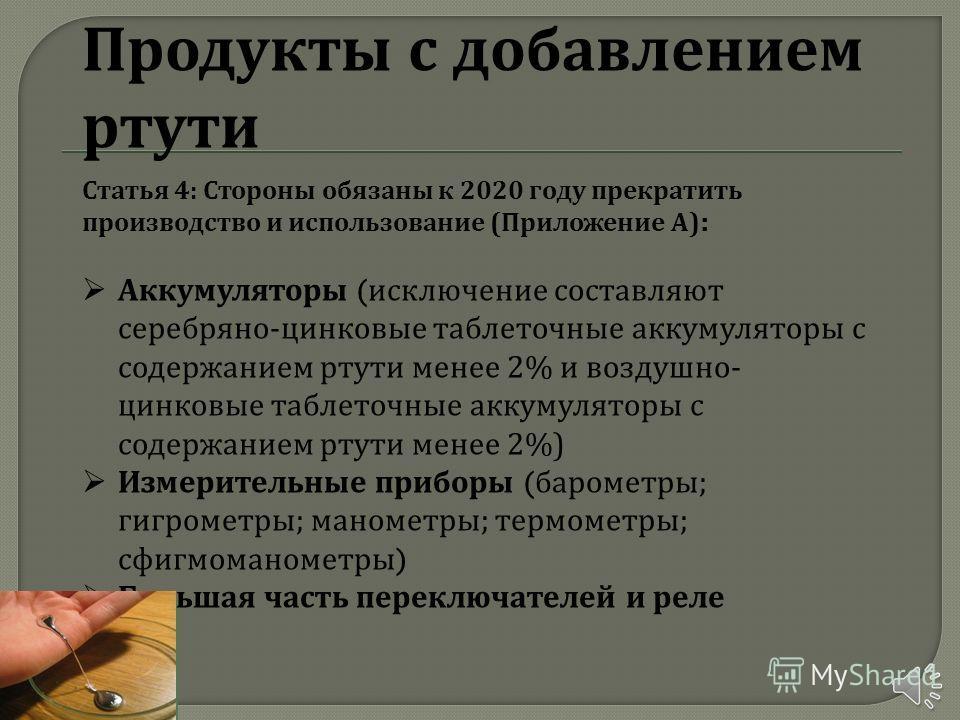 Продукты с добавлением ртути Статья 4: Стороны обязаны к 2020 году прекратить производство и использование ( Приложение А ): Аккумуляторы ( исключение составляют серебряно - цинковые таблеточные аккумуляторы с содержанием ртути менее 2% и воздушно -