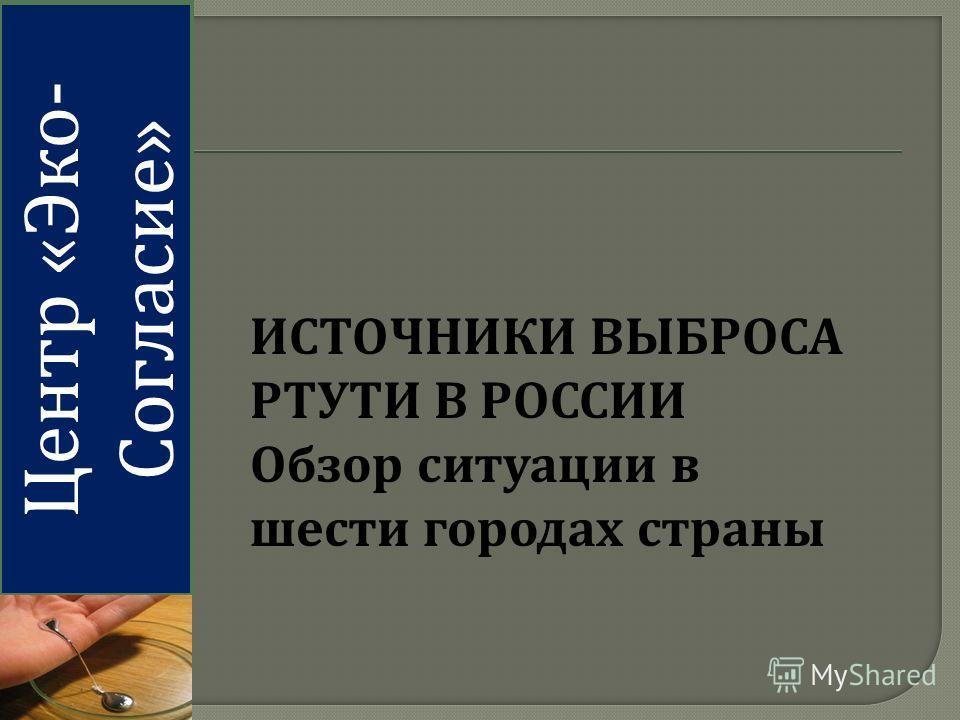 Центр « Эко - Согласие » ИСТОЧНИКИ ВЫБРОСА РТУТИ В РОССИИ Обзор ситуации в шести городах страны