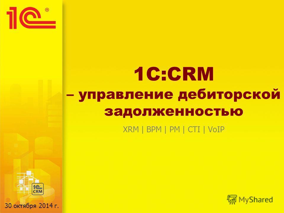 1C:CRM – управление дебиторской задолженностью XRM | BPM | PM | CTI | VoIP 30 октября 2014 г.