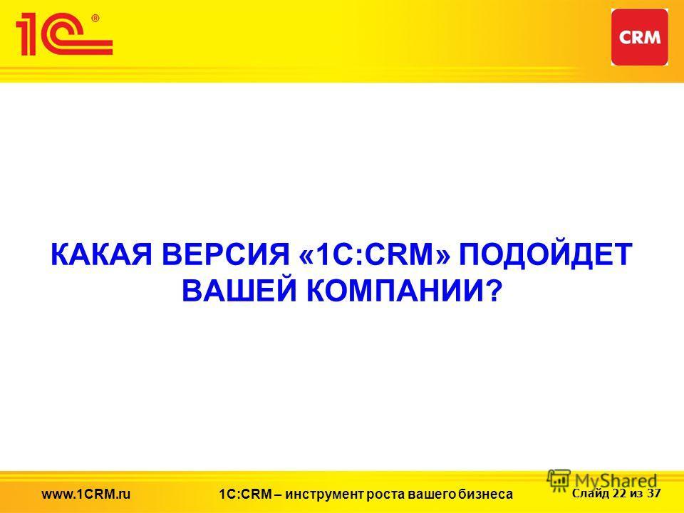 Слайд 22 из 37 КАКАЯ ВЕРСИЯ «1С:CRM» ПОДОЙДЕТ ВАШЕЙ КОМПАНИИ? 1С:CRM – инструмент роста вашего бизнесаwww.1CRM.ru