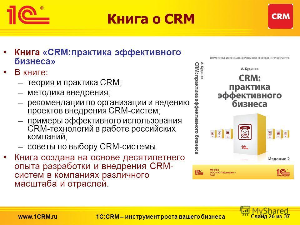 Слайд 26 из 37 Книга о CRM Книга «CRM:практика эффективного бизнеса» В книге: –теория и практика CRM; –методика внедрения; –рекомендации по организации и ведению проектов внедрения CRM-систем; –примеры эффективного использования CRM-технологий в рабо