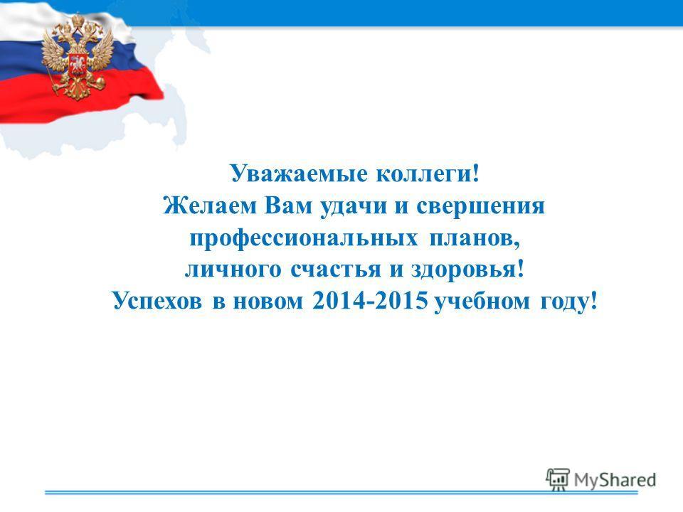 Уважаемые коллеги! Желаем Вам удачи и свершения профессиональных планов, личного счастья и здоровья! Успехов в новом 2014-2015 учебном году!
