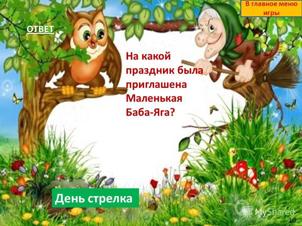 ОТВЕТ День стрелка В главное меню игры На какой праздник была приглашена Маленькая Баба-Яга? 10