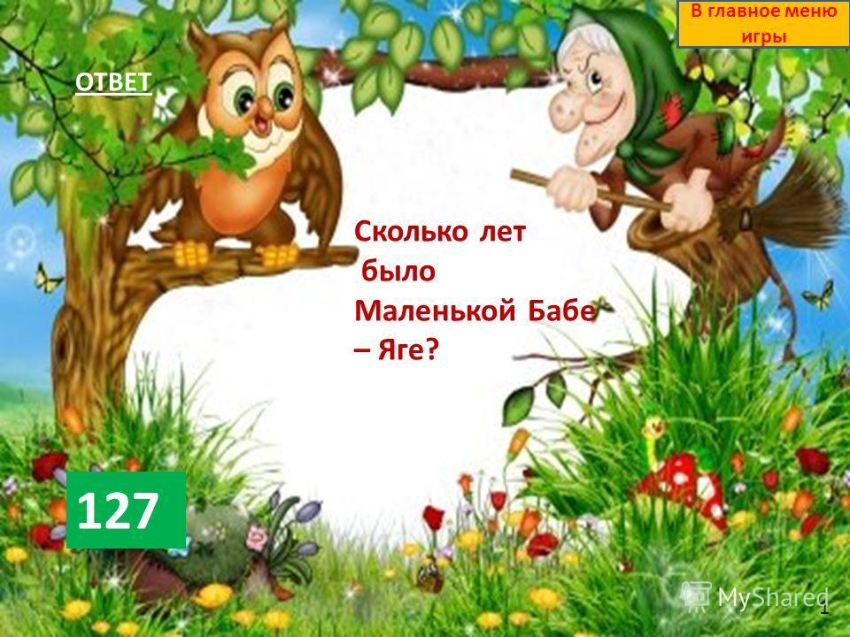 ОТВЕТ 127 В главное меню игры Сколько лет было Маленькой Бабе – Яге? 1