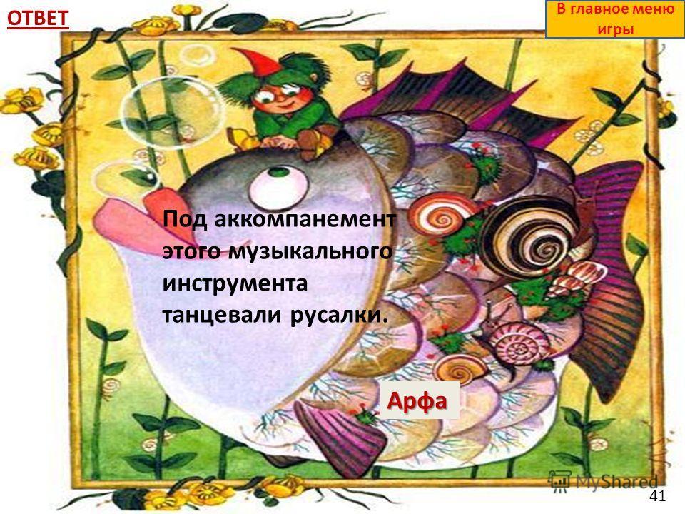 ОТВЕТАрфа В главное меню игры Под аккомпанемент этого музыкального инструмента танцевали русалки. 41