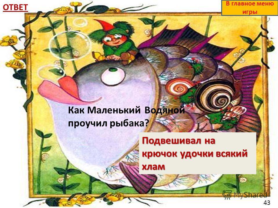 ОТВЕТ Подвешивал на крючок удочки всякий хлам В главное меню игры Как Маленький Водяной проучил рыбака? 43